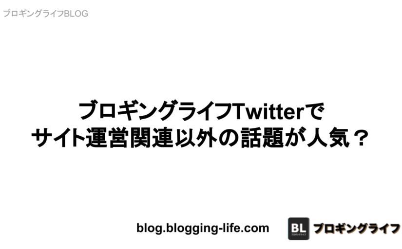 ブロギングライフTwitterでサイト運営関連以外の話題が人気?